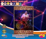you don't stop drumming when you get old you get old when you stop drumming poster4