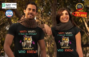 Owl Wait What i have an attitude No really who knew Shirt