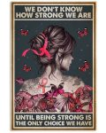 We don't know how strong we are until being strong is the only choice we have poster